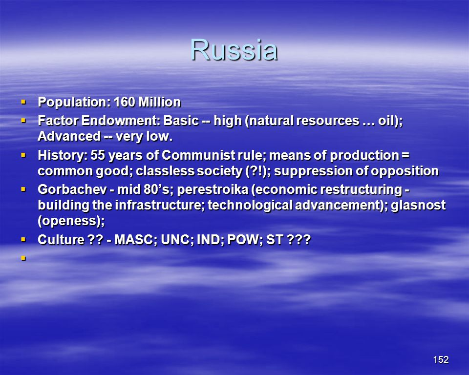 152 Russia Population: 160 Million Population: 160 Million Factor Endowment: Basic -- high (natural resources … oil); Advanced -- very low. Factor End