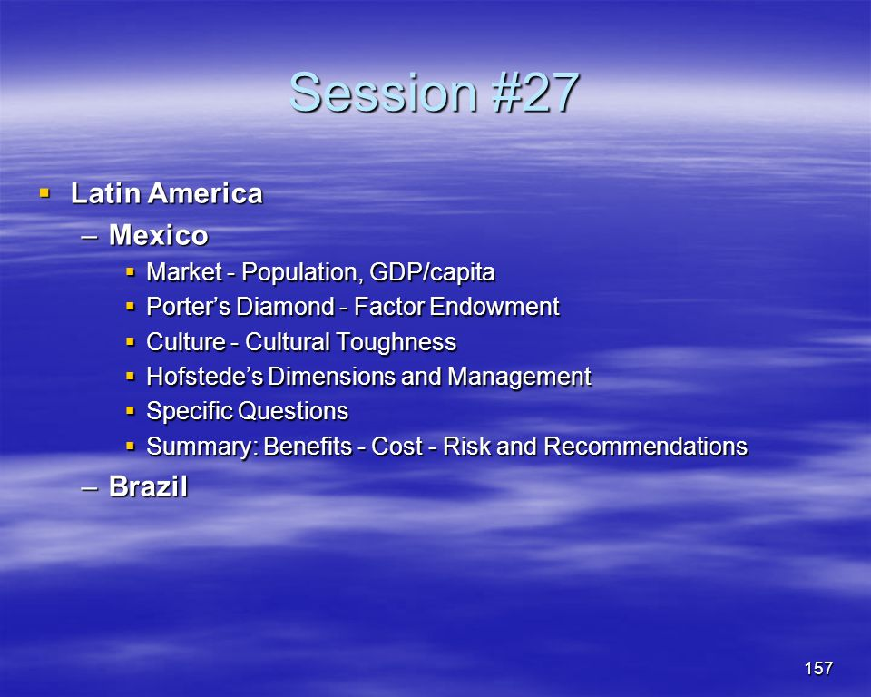 157 Session #27 Latin America Latin America –Mexico Market - Population, GDP/capita Market - Population, GDP/capita Porters Diamond - Factor Endowment