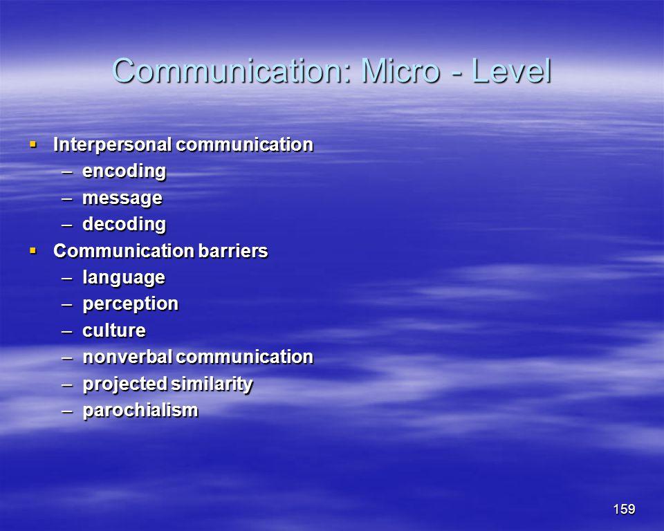 159 Communication: Micro - Level Interpersonal communication Interpersonal communication –encoding –message –decoding Communication barriers Communica