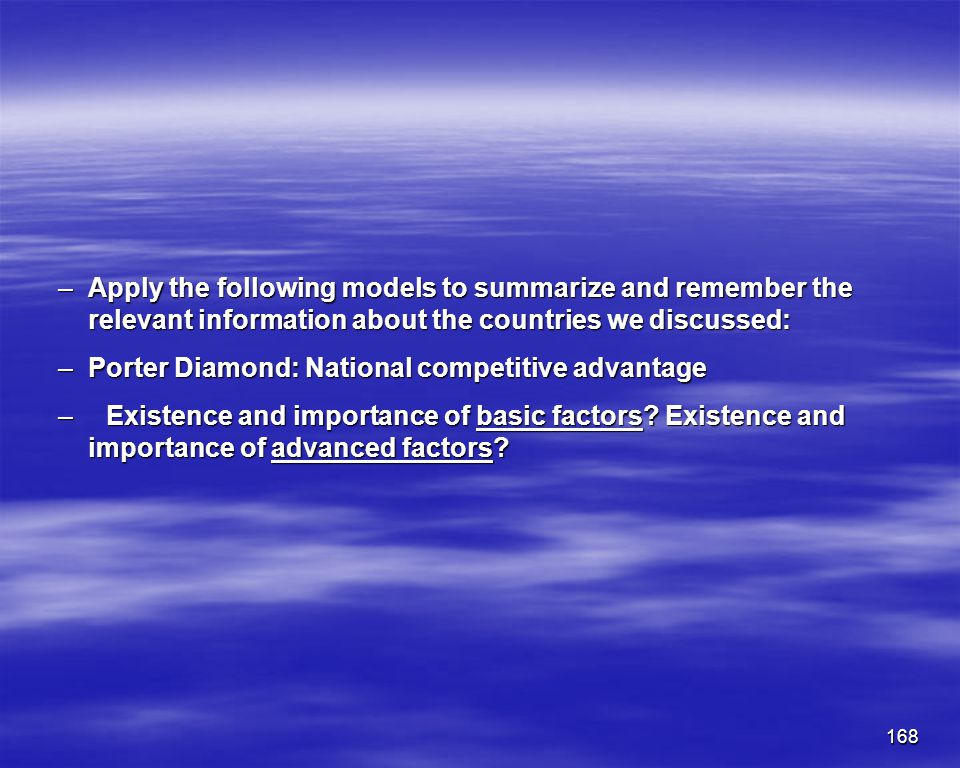 168 –Apply the following models to summarize and remember the relevant information about the countries we discussed: –Porter Diamond: National competi