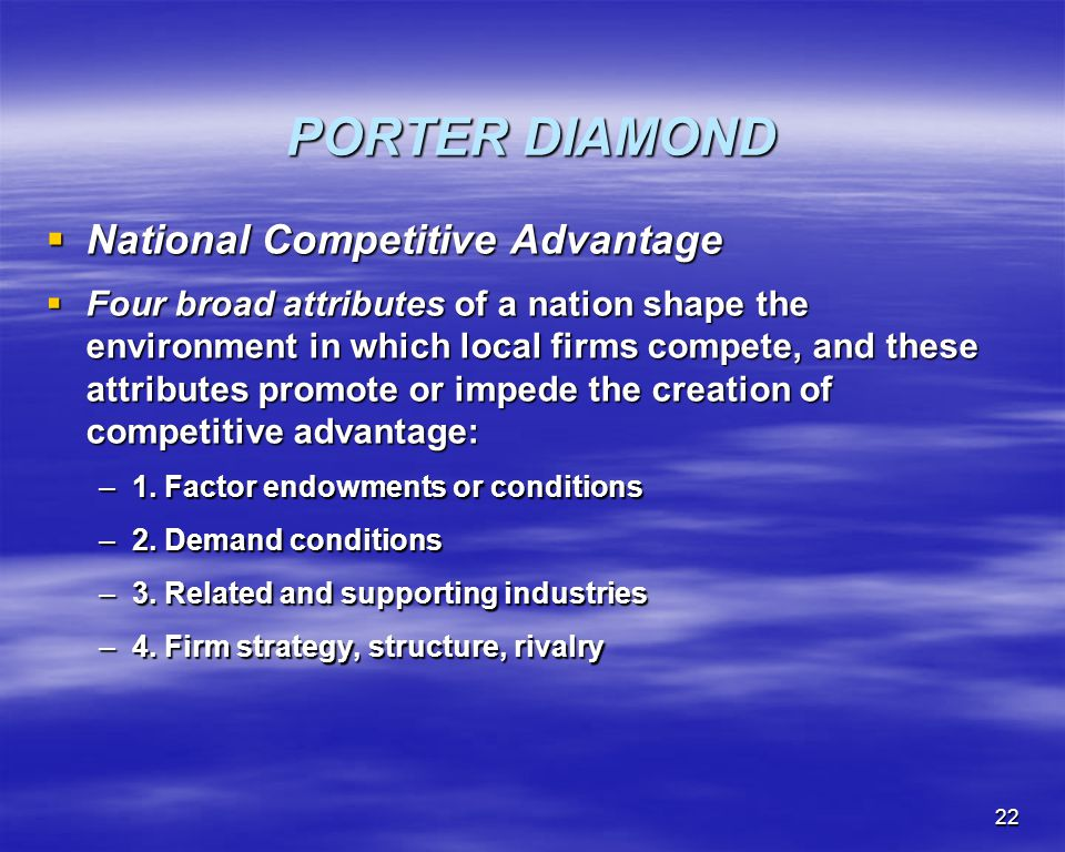 22 PORTER DIAMOND National Competitive Advantage National Competitive Advantage Four broad attributes of a nation shape the environment in which local