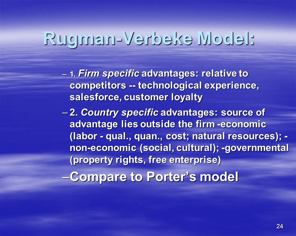 24 Rugman-Verbeke Model: Rugman-Verbeke Model: –1. Firm specific advantages: relative to competitors -- technological experience, salesforce, customer