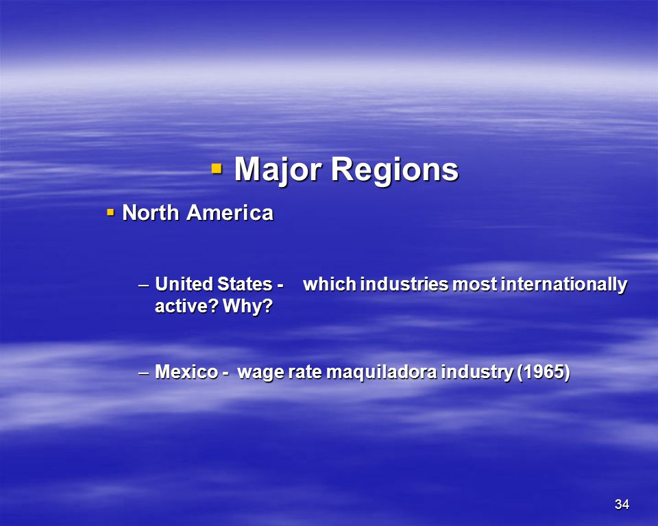 34 Major Regions Major Regions North America North America –United States -which industries most internationally active? Why? –Mexico -wage rate maqui
