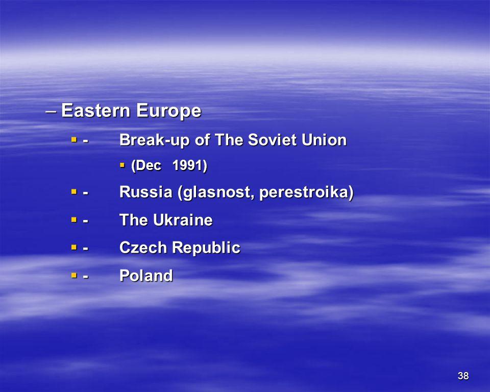 38 –Eastern Europe -Break-up of The Soviet Union -Break-up of The Soviet Union (Dec 1991) (Dec 1991) - Russia (glasnost, perestroika) - Russia (glasno