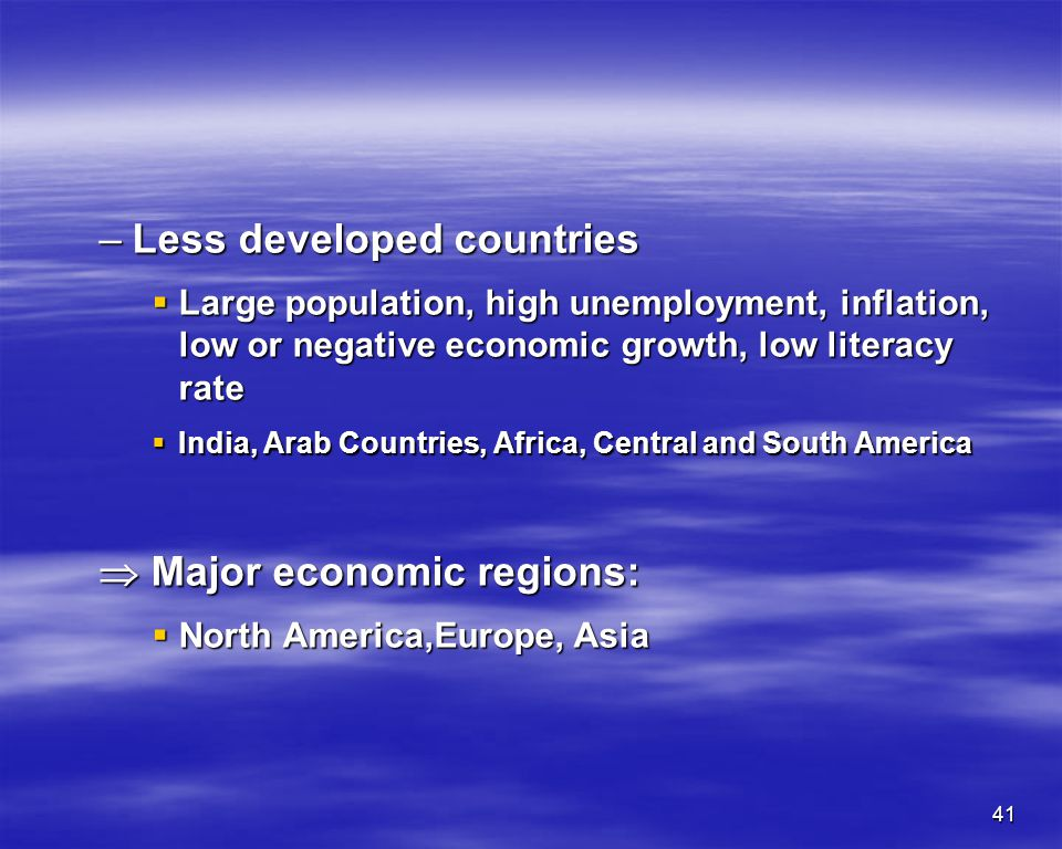 41 –Less developed countries Large population, high unemployment, inflation, low or negative economic growth, low literacy rate Large population, high