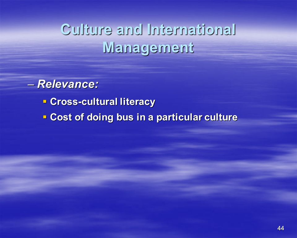 44 Culture and International Management –Relevance: Cross-cultural literacy Cross-cultural literacy Cost of doing bus in a particular culture Cost of