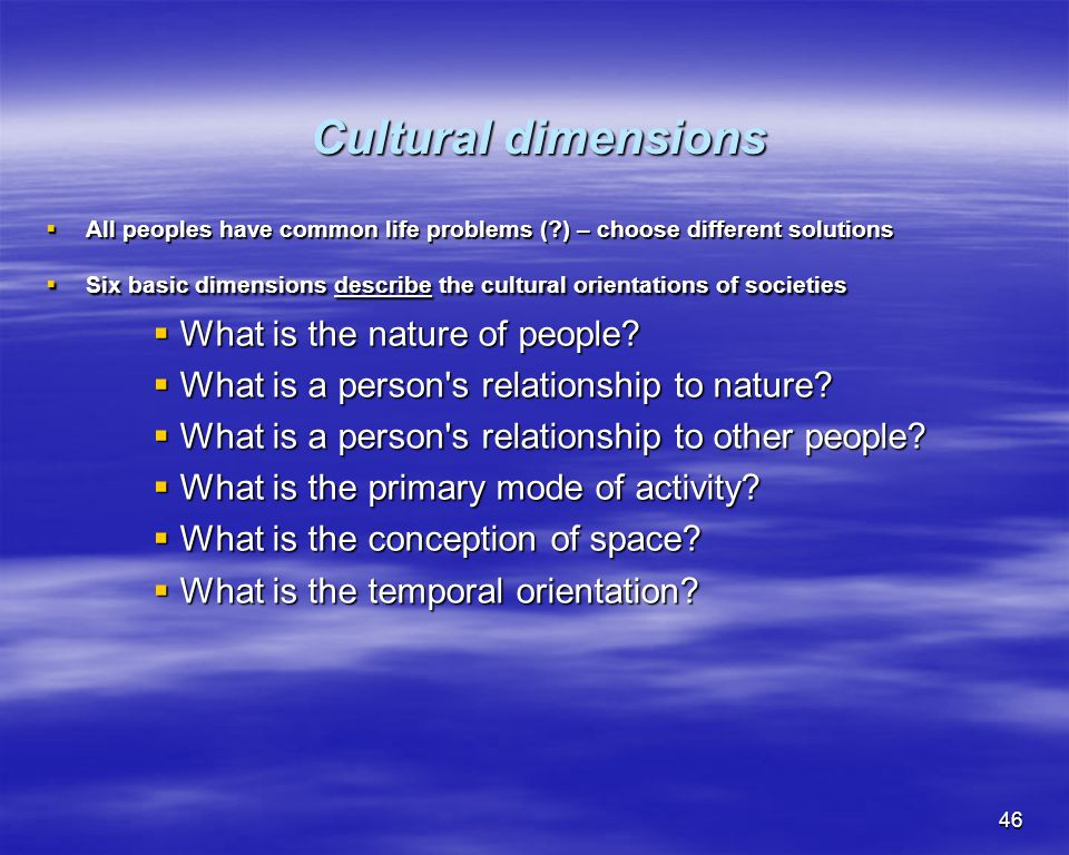 46 Cultural dimensions Cultural dimensions All peoples have common life problems (?) – choose different solutions All peoples have common life problem