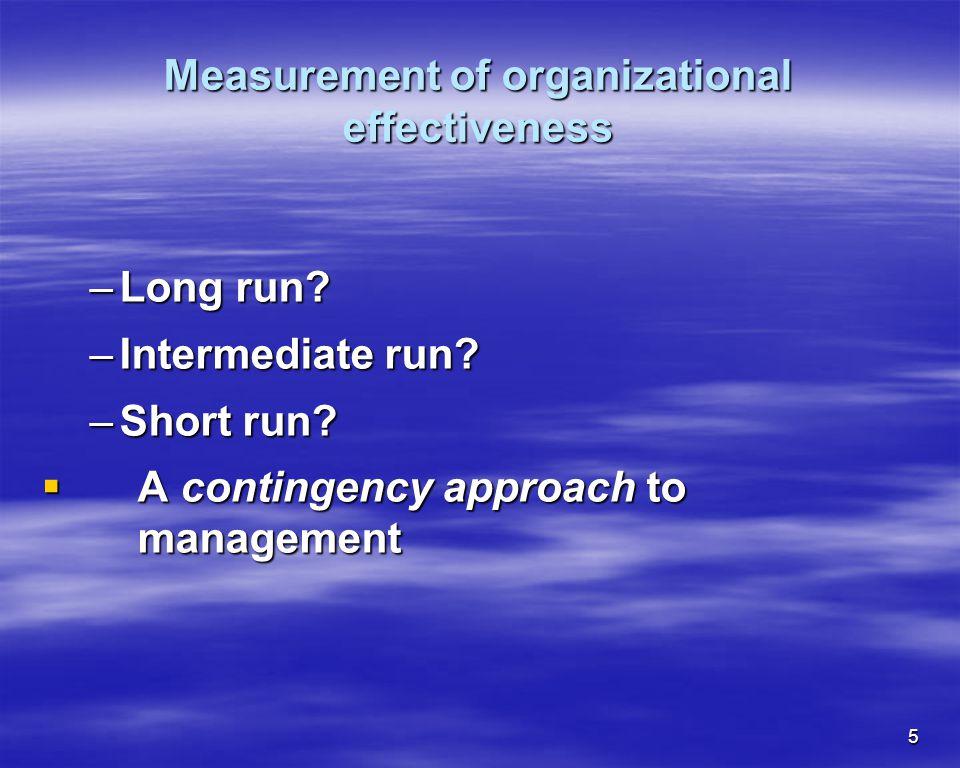 5 Measurement of organizational effectiveness –Long run? –Intermediate run? –Short run? A contingency approach to management A contingency approach to