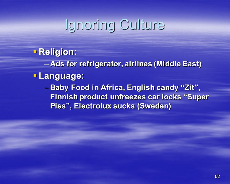 52 Ignoring Culture Religion: Religion: –Ads for refrigerator, airlines (Middle East) Language: Language: –Baby Food in Africa, English candy Zit, Fin