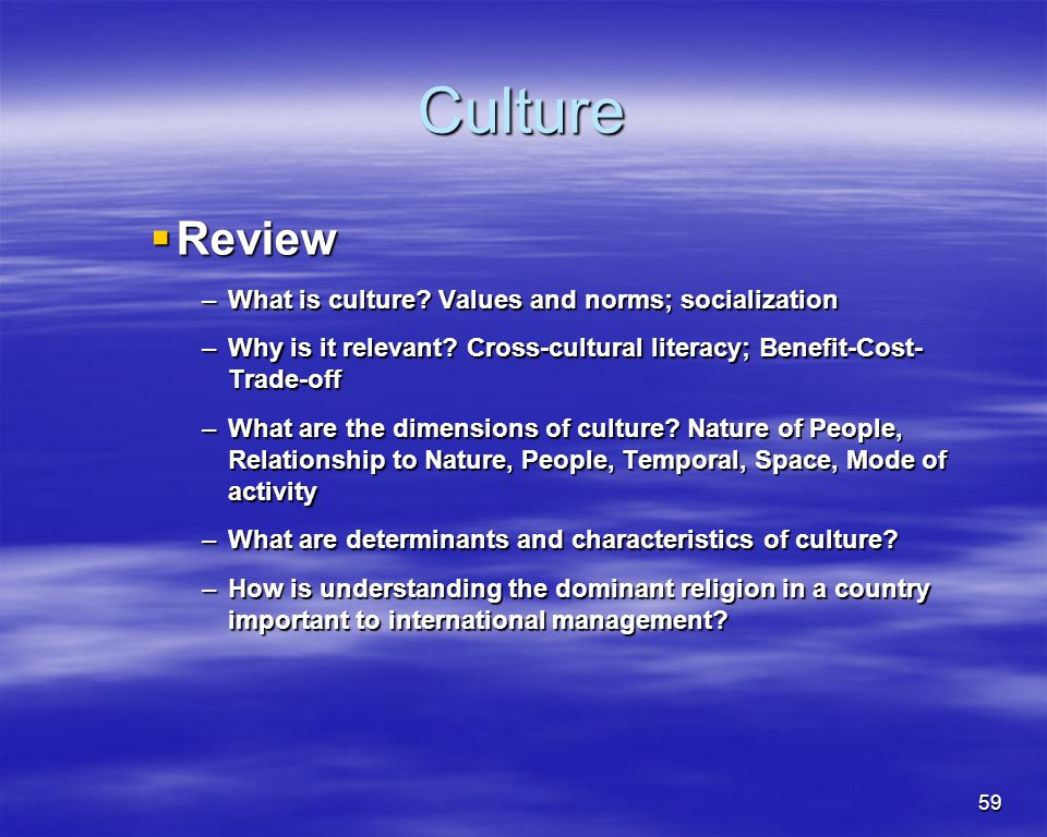 59 Culture Review Review –What is culture? Values and norms; socialization –Why is it relevant? Cross-cultural literacy; Benefit-Cost- Trade-off –What