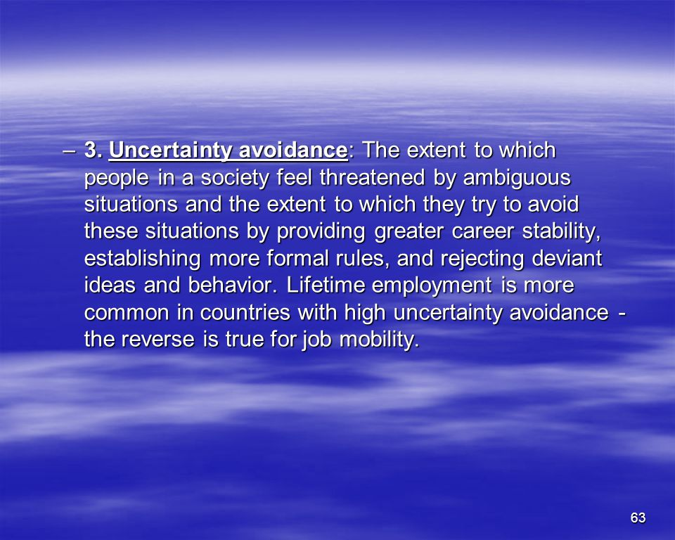63 –3. Uncertainty avoidance: The extent to which people in a society feel threatened by ambiguous situations and the extent to which they try to avoi