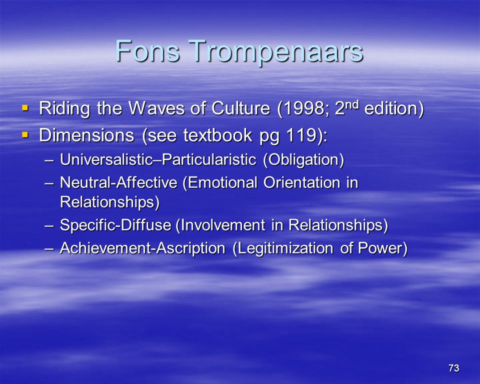 73 Fons Trompenaars Riding the Waves of Culture (1998; 2 nd edition) Riding the Waves of Culture (1998; 2 nd edition) Dimensions (see textbook pg 119)