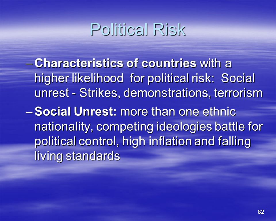 82 Political Risk –Characteristics of countries with a higher likelihood for political risk: Social unrest - Strikes, demonstrations, terrorism –Socia