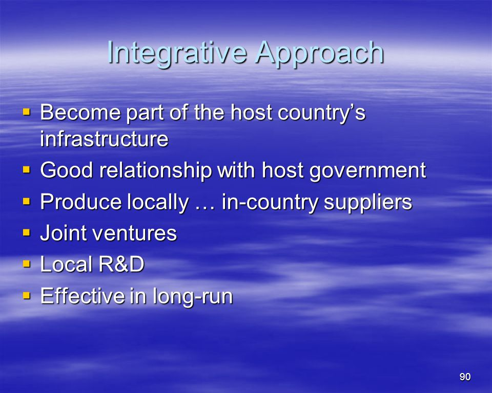 90 Integrative Approach Become part of the host countrys infrastructure Become part of the host countrys infrastructure Good relationship with host go