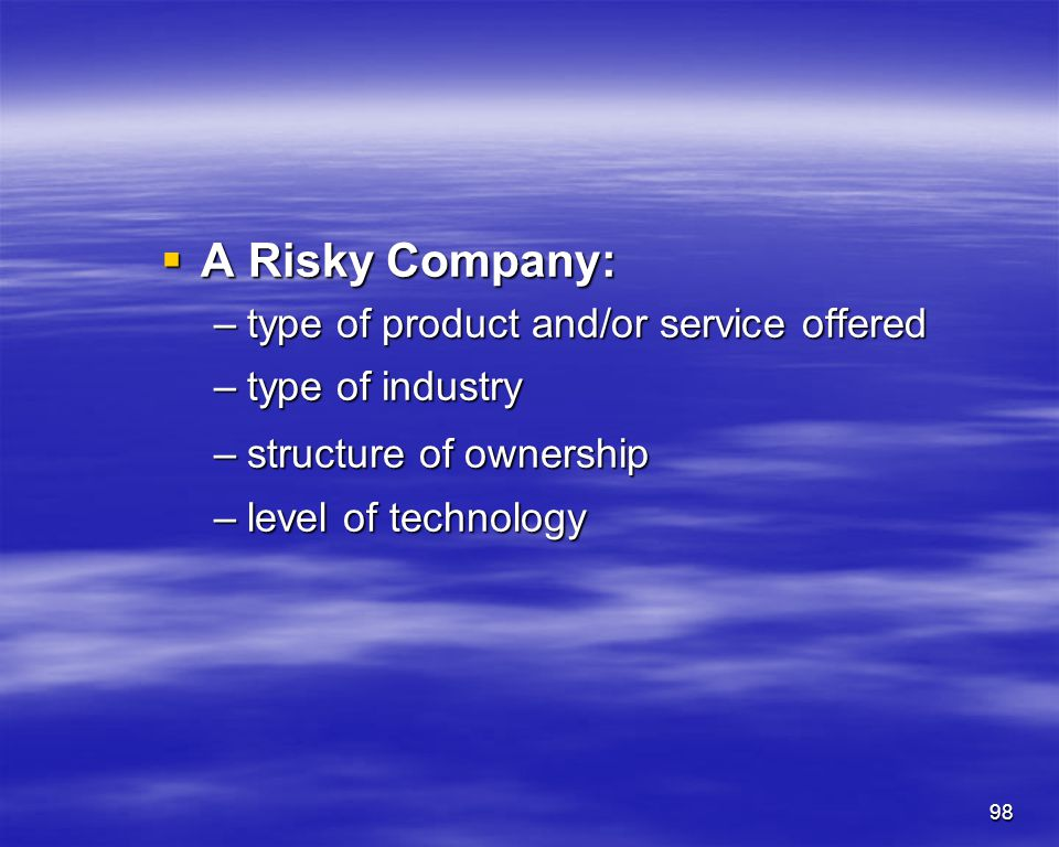 98 A Risky Company: A Risky Company: –type of product and/or service offered –type of industry –structure of ownership –level of technology