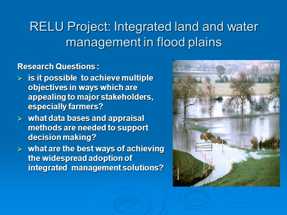 RELU Project: Integrated land and water management in flood plains Research Questions : is it possible to achieve multiple objectives in ways which are appealing to major stakeholders, especially farmers.