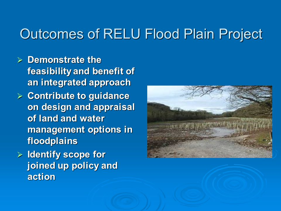 Outcomes of RELU Flood Plain Project Demonstrate the feasibility and benefit of an integrated approach Demonstrate the feasibility and benefit of an integrated approach Contribute to guidance on design and appraisal of land and water management options in floodplains Contribute to guidance on design and appraisal of land and water management options in floodplains Identify scope for joined up policy and action Identify scope for joined up policy and action