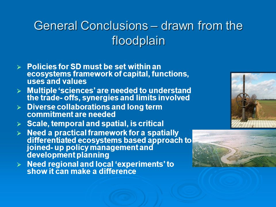 General Conclusions – drawn from the floodplain Policies for SD must be set within an ecosystems framework of capital, functions, uses and values Multiple sciences are needed to understand the trade- offs, synergies and limits involved Diverse collaborations and long term commitment are needed Scale, temporal and spatial, is critical Need a practical framework for a spatially differentiated ecosystems based approach to joined- up policy management and development planning Need regional and local experiments to show it can make a difference