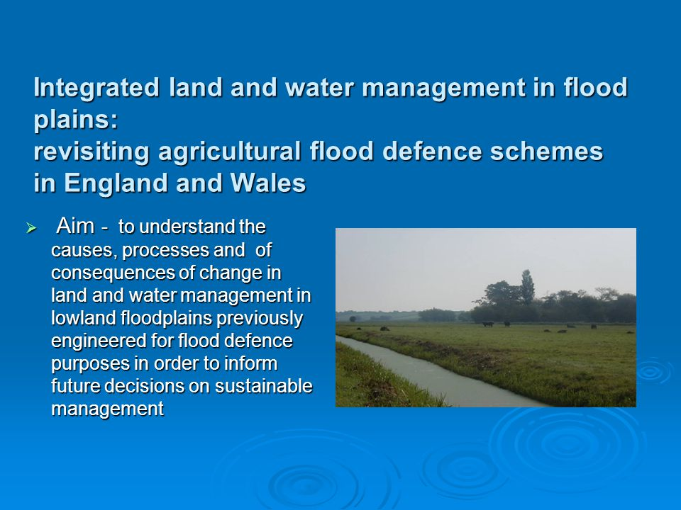 Integrated land and water management in flood plains: revisiting agricultural flood defence schemes in England and Wales Aim - to understand the causes, processes and of consequences of change in land and water management in lowland floodplains previously engineered for flood defence purposes in order to inform future decisions on sustainable management Aim - to understand the causes, processes and of consequences of change in land and water management in lowland floodplains previously engineered for flood defence purposes in order to inform future decisions on sustainable management