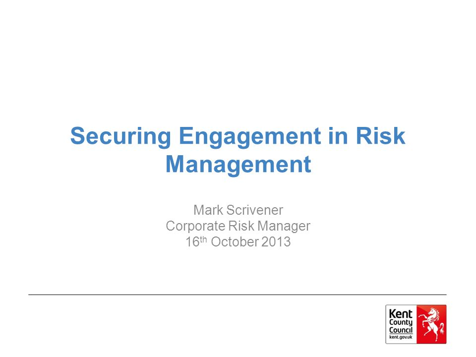 Securing Engagement in Risk Management Mark Scrivener Corporate Risk Manager 16 th October 2013