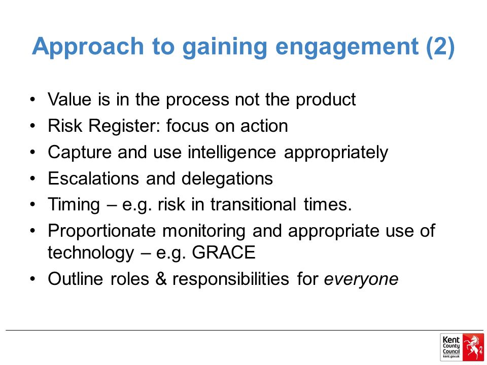Approach to gaining engagement (2) Value is in the process not the product Risk Register: focus on action Capture and use intelligence appropriately Escalations and delegations Timing – e.g.