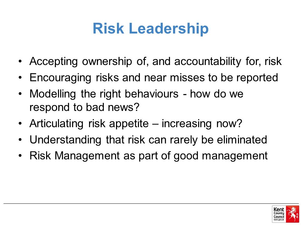 Risk Leadership Accepting ownership of, and accountability for, risk Encouraging risks and near misses to be reported Modelling the right behaviours - how do we respond to bad news.