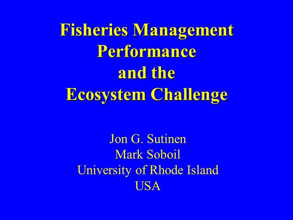 Fisheries Management Performance and the Ecosystem Challenge Jon G. Sutinen Mark Soboil University of Rhode Island USA