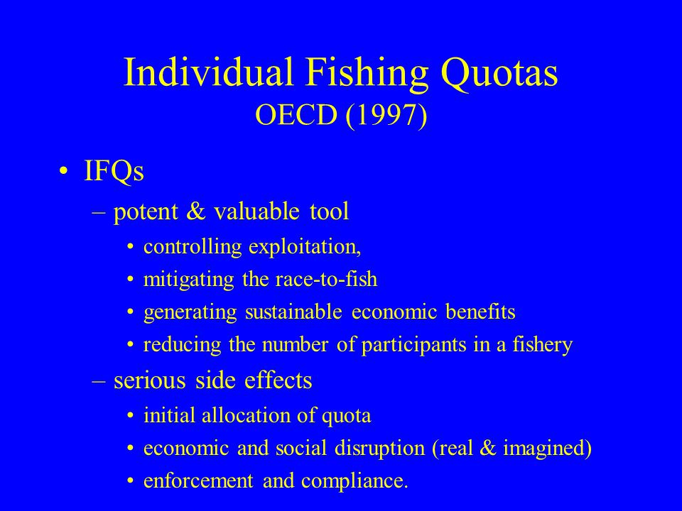 Individual Fishing Quotas OECD (1997) IFQs –potent & valuable tool controlling exploitation, mitigating the race-to-fish generating sustainable econom
