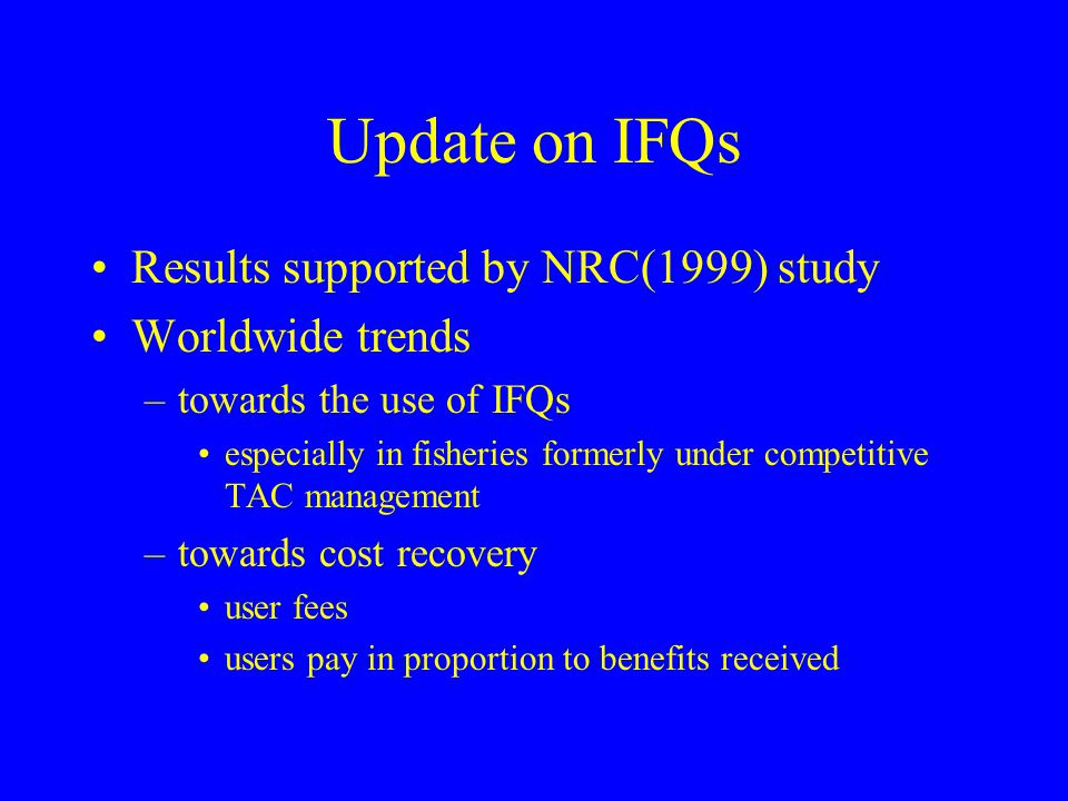Update on IFQs Results supported by NRC(1999) study Worldwide trends –towards the use of IFQs especially in fisheries formerly under competitive TAC m