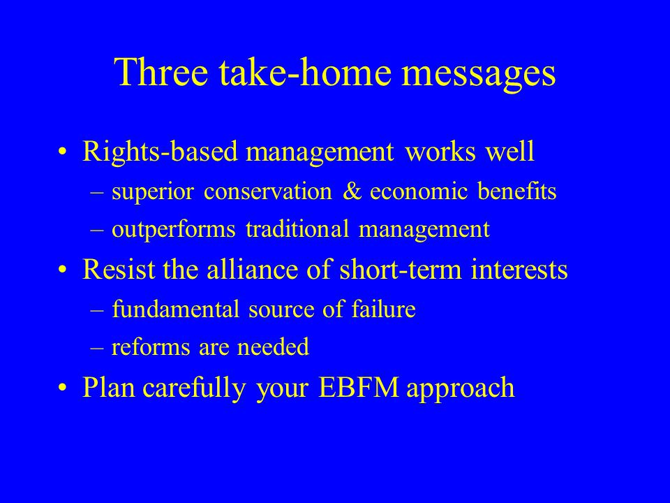 Three take-home messages Rights-based management works well –superior conservation & economic benefits –outperforms traditional management Resist the