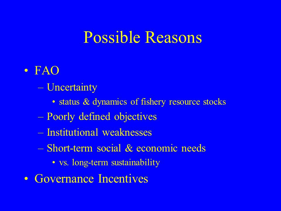 Possible Reasons FAO –Uncertainty status & dynamics of fishery resource stocks –Poorly defined objectives –Institutional weaknesses –Short-term social