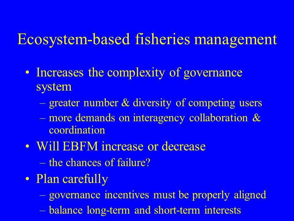 Ecosystem-based fisheries management Increases the complexity of governance system –greater number & diversity of competing users –more demands on int