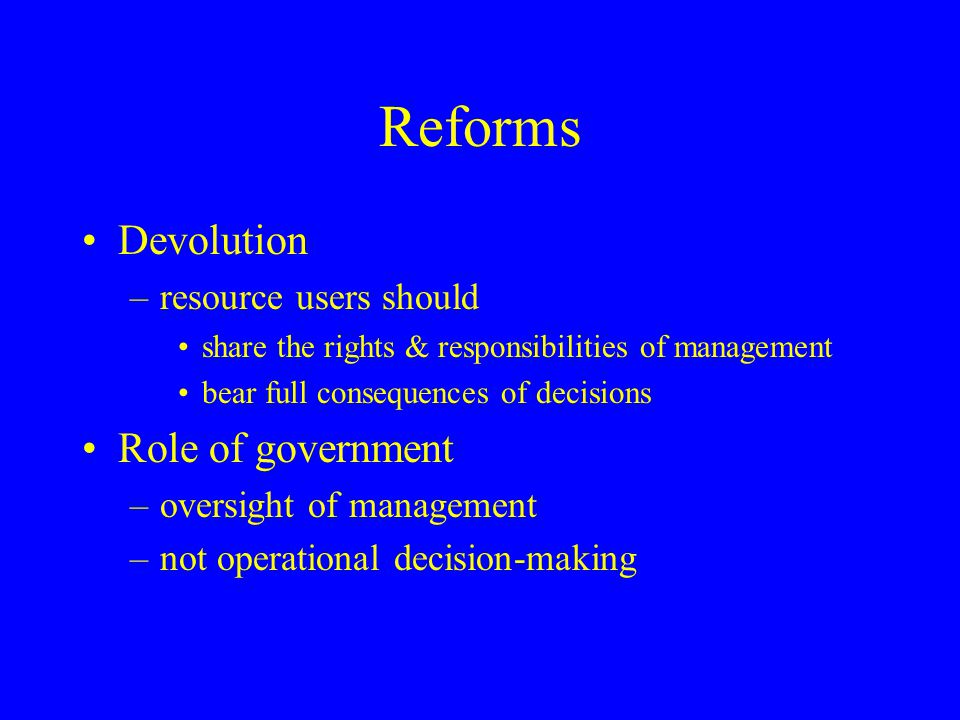Reforms Devolution –resource users should share the rights & responsibilities of management bear full consequences of decisions Role of government –ov