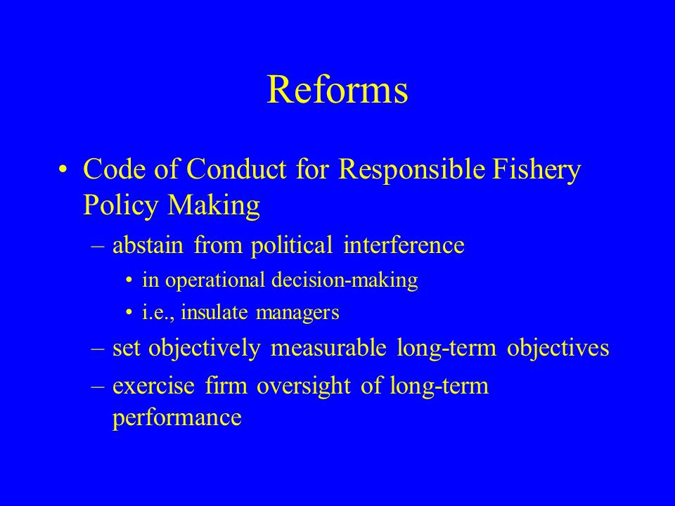 Reforms Code of Conduct for Responsible Fishery Policy Making –abstain from political interference in operational decision-making i.e., insulate manag