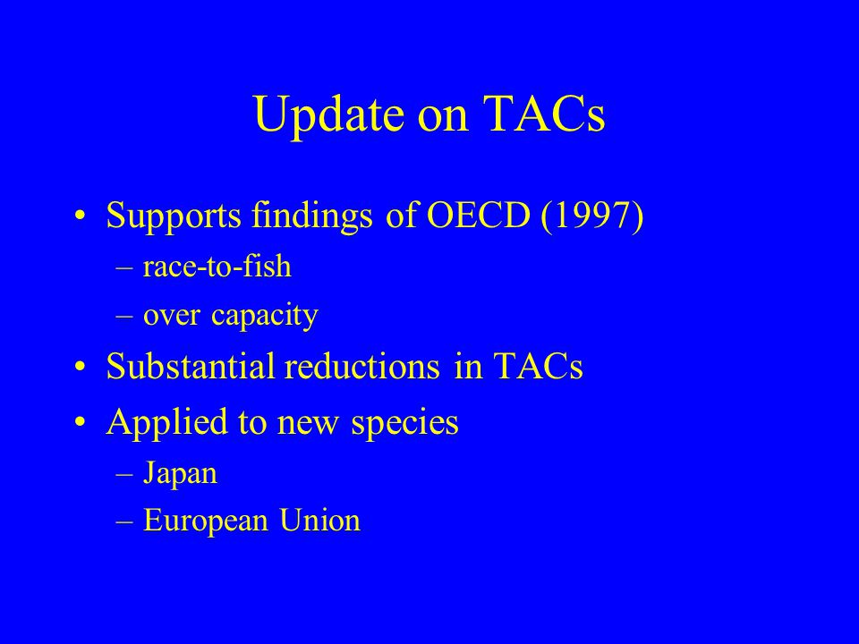 Update on TACs Supports findings of OECD (1997) –race-to-fish –over capacity Substantial reductions in TACs Applied to new species –Japan –European Un
