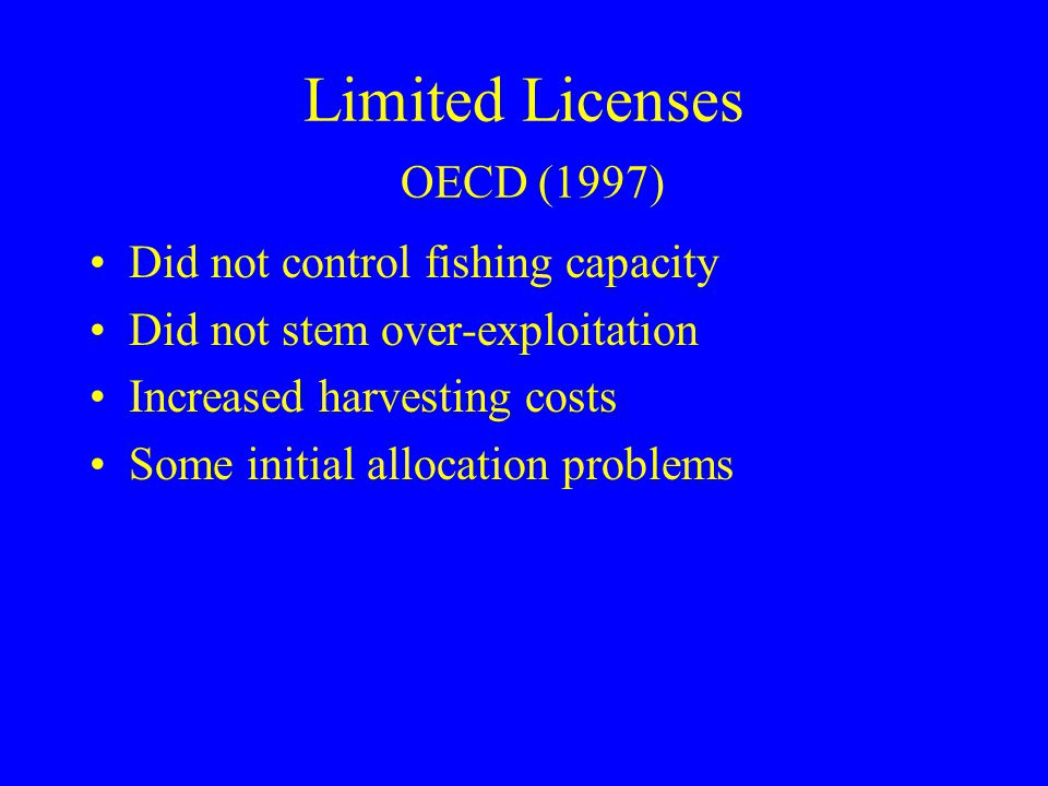 Limited Licenses OECD (1997) Did not control fishing capacity Did not stem over-exploitation Increased harvesting costs Some initial allocation proble