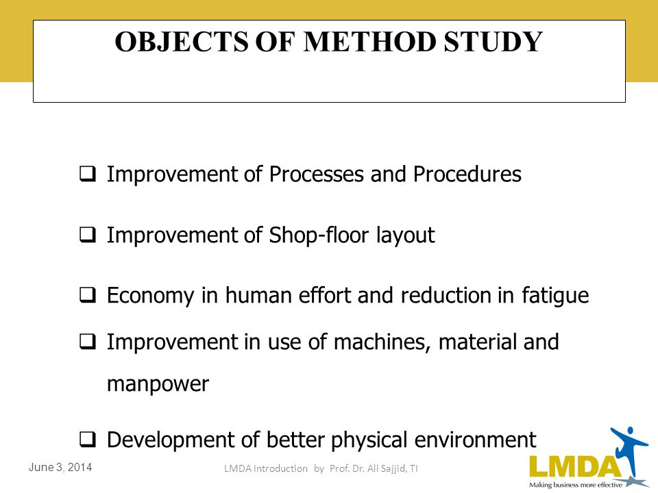 LMDA Introduction by Prof. Dr. Ali Sajjid, TI June 3, 2014 METHOD STUDY Systematic Recording & Critical Examination of existing and proposed processes