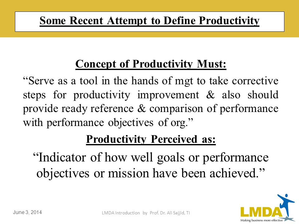 LMDA Introduction by Prof. Dr. Ali Sajjid, TI June 3, 2014 Some Recent Attempt to Define Productivity Productivity is measure of how well resources ar