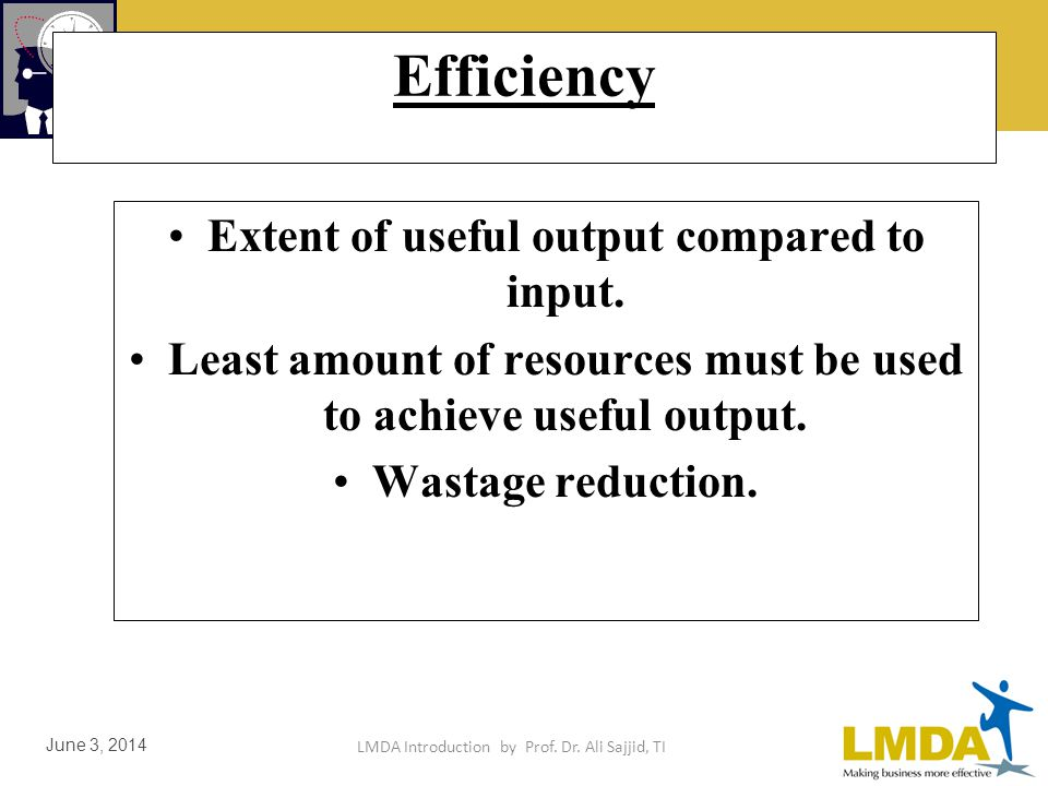 LMDA Introduction by Prof. Dr. Ali Sajjid, TI June 3, 2014 Efficiency is ratio of actual output attained to standard output expected. Example Output o