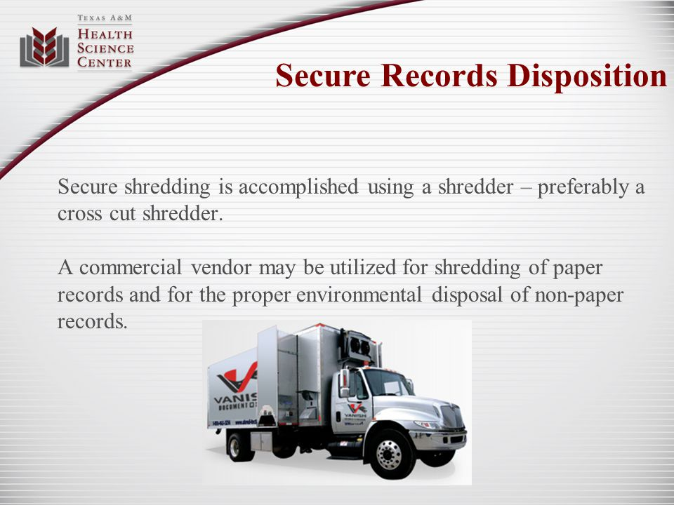 Secure shredding is accomplished using a shredder – preferably a cross cut shredder. A commercial vendor may be utilized for shredding of paper record
