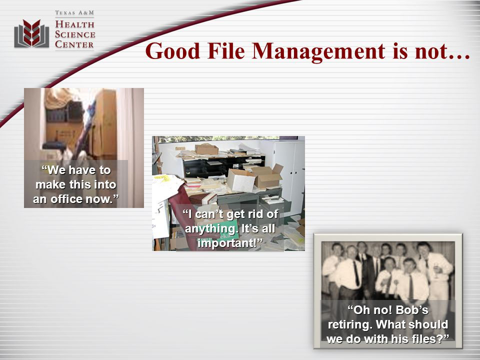 Good File Management is not… We have to make this into an office now. Oh no! Bobs retiring. What should we do with his files? I cant get rid of anythi