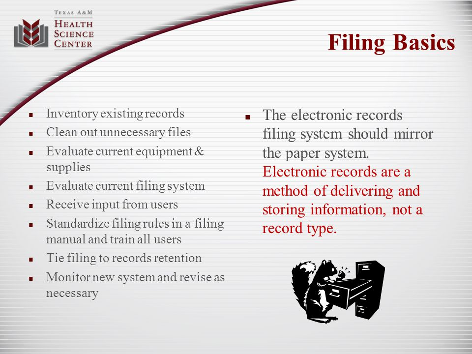 Filing Basics Inventory existing records Clean out unnecessary files Evaluate current equipment & supplies Evaluate current filing system Receive inpu
