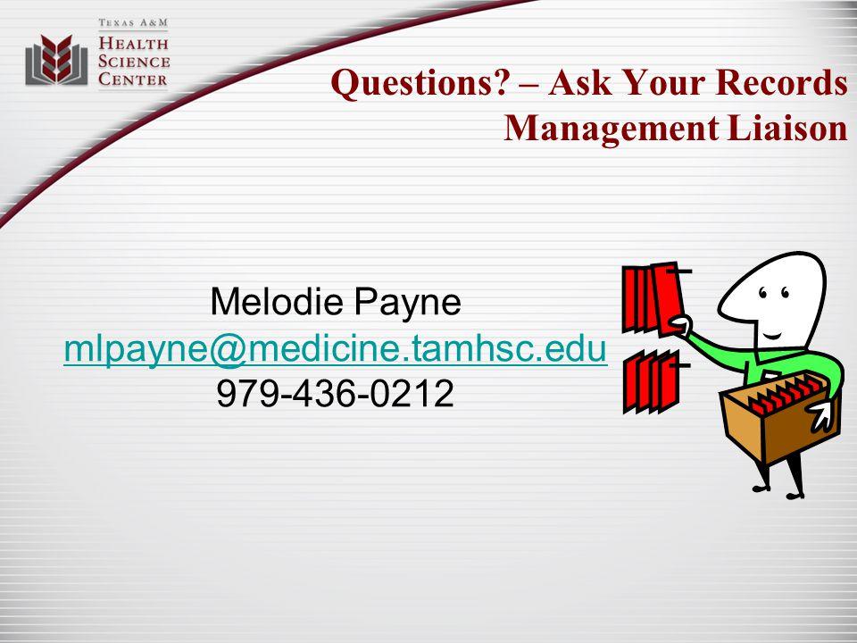 Questions? – Ask Your Records Management Liaison Melodie Payne mlpayne@medicine.tamhsc.edu 979-436-0212