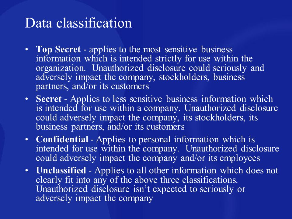 Data classification Top Secret - applies to the most sensitive business information which is intended strictly for use within the organization. Unauth