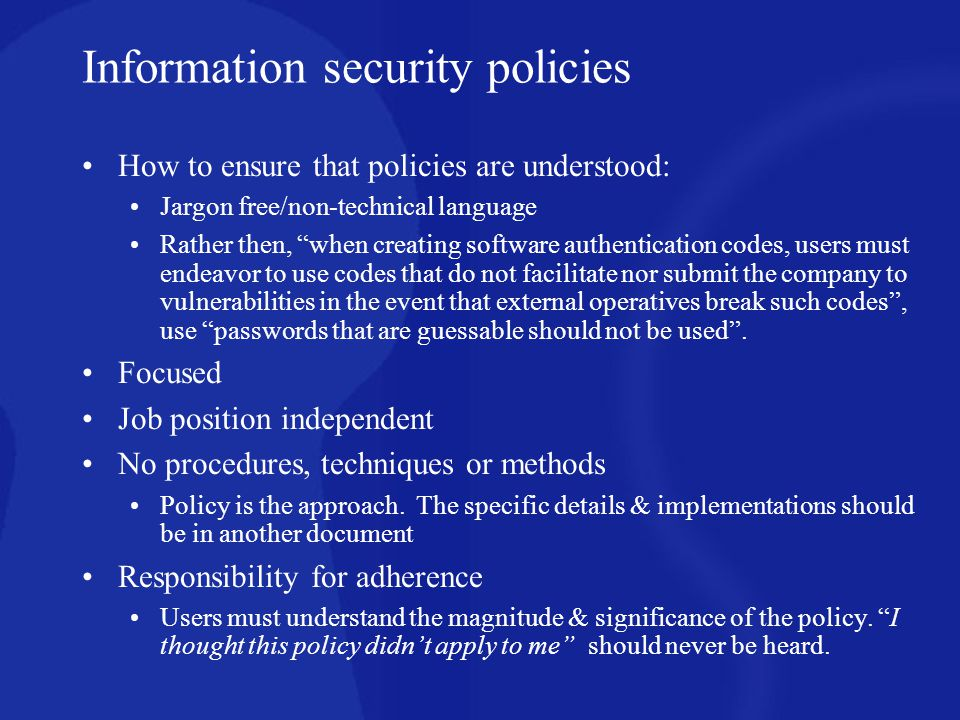 Information security policies How to ensure that policies are understood: Jargon free/non-technical language Rather then, when creating software authe