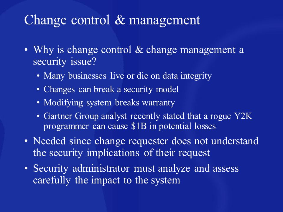 Change control & management Tools Checksums Digital signatures Tripwire Effective change control can uncover: cases of policy violation by staff; where programs are installed or changed without following the proper notification procedures Possible hardware failure leading to data corruption Viruses, worms, malicious code