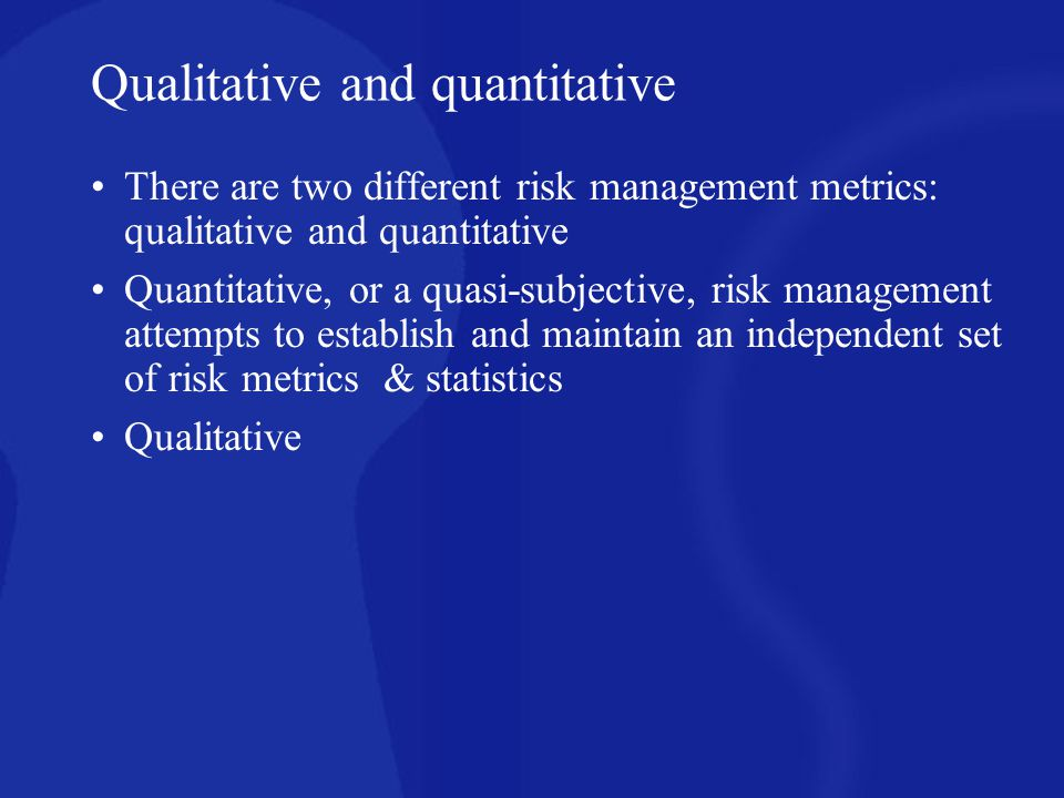 Qualitative and quantitative There are two different risk management metrics: qualitative and quantitative Quantitative, or a quasi-subjective, risk m