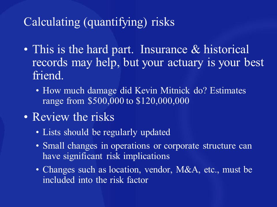 Calculating (quantifying) risks This is the hard part. Insurance & historical records may help, but your actuary is your best friend. How much damage