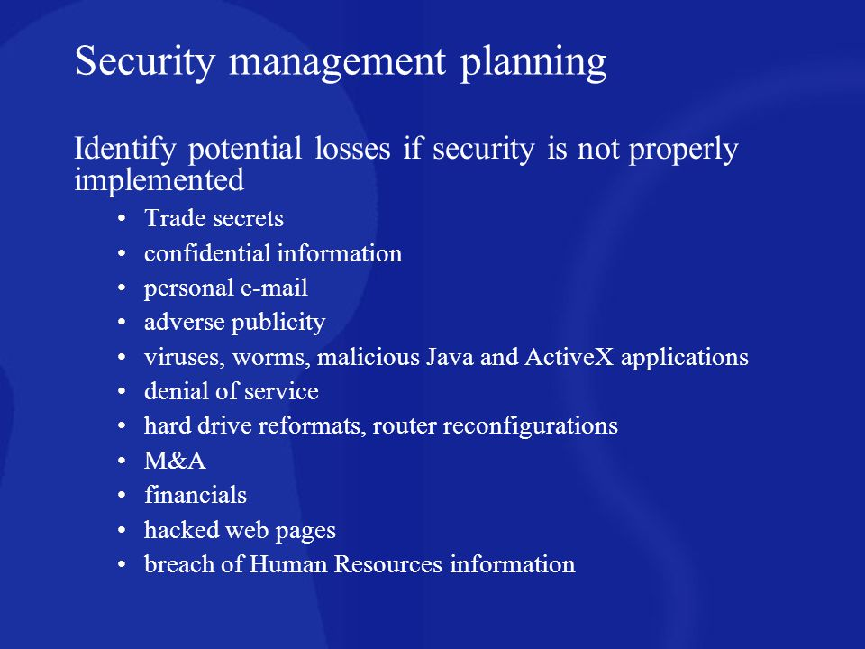 Identify potential losses if security is not properly implemented Trade secrets confidential information personal e-mail adverse publicity viruses, wo