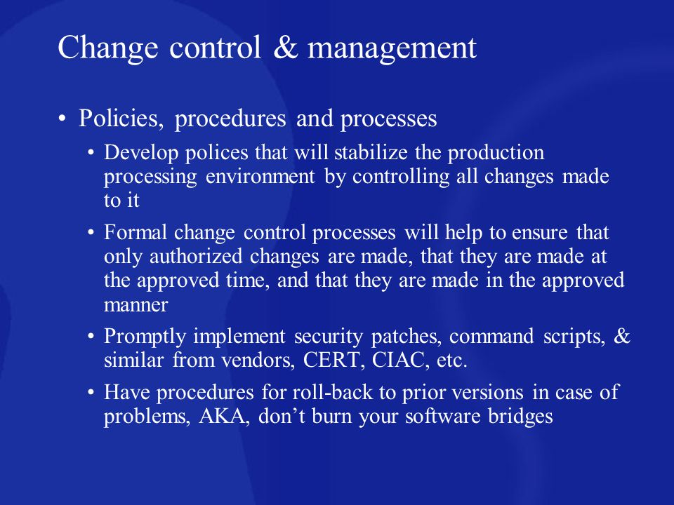 Policies, procedures and processes Develop polices that will stabilize the production processing environment by controlling all changes made to it For